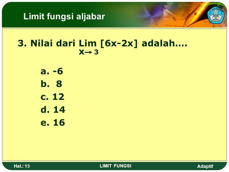 3. Nilai dari Lim [6x-2x] adalah…. x 3 a. -6 b. 8 c. 12 d. 14 e. 16